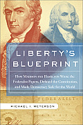 Liberty's Blueprint: How Madison and Hamilton Wrote the Federalist Papers, Defined the Constitution, and Made Democracy Safe for the World (08 Edition)