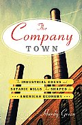 Company Town The Industrial Edens & Satanic Mills That Shaped the American Economy