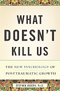 What Doesnt Kill Us The New Psychology of Posttraumatic Growth