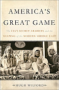 America's great game; the CIA's secret Arabists and the shaping of the modern Middle East
