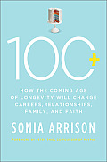 100 Plus: How the Coming Age of Longevity Will Change Everything, from Careers and Relationships to Family and Faith Cover