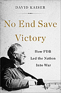 No End Save Victory How FDR Led the Nation into War