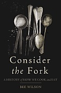Consider the Fork A History of How We Cook & Eat