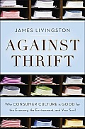 Against Thrift Why Consumer Culture Is Good for the Economy the Environment & Your Soul