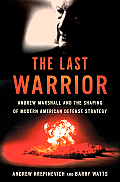 The Last Warrior: Andrew Marshall and the Shaping of Modern American Defense Strategy