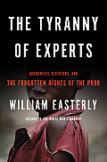 Tyranny of Experts Economists Dictators & the Forgotten Rights of the Poor