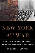 New York at War Four Centuries of Combat Fear & Intrigue in Gotham