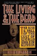 Living & the Dead The Rise & Fall of the Cult of World War II in Russia