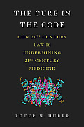 Cure in the Code How 20th Century Law Is Undermining 21st Century Medicine
