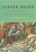 Clever Maids The Secret History of the Grimm Fairy Tales
