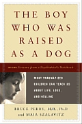 The Boy Who Was Raised as a Dog: What Traumatized Children Can Teach Us about Loss, Love, and Healing Cover