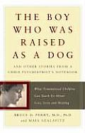 The Boy Who Was Raised as a Dog: And Other Stories from a Child Psychiatrist's Notebook: What Traumatized Children Can Teach Us about Loss, Love, and Cover