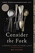 Consider The Fork: A History Of How We Cook & Eat by Bee Wilson