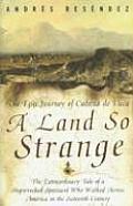 Land So Strange The Epic Journey of Cabeza de Vaca