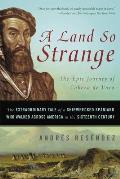 Land So Strange The Epic Journey of Cabeza de Vaca The Extraordinary Tale of a Shipwrecked Spaniard Who Walked Across America in the Sixteenth Century