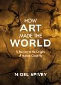 How Art Made the World : a Journey To the Origins of Human Creativity (05 Edition)