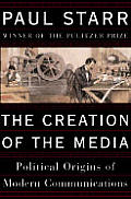 The Creation of the Media: Political Origins of Modern Communications Cover