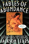 Fables of Abundance A Cultural History of Advertising in America