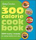 Betty Crocker: The 300 Calorie Cookbook: 300 Tasty Meals for Eating Healthy Every Day