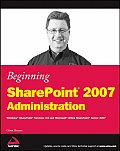 Beginning SharePoint 2007 Administration Windows Sharepoint Services 3.0 & Microsoft Office SharePoint Server 2007