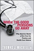 When the Good Pensions Go Away Why Americans Needs a New Deal for Pension & Health Care Reform