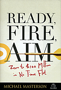 Ready, Fire, Aim: Zero To $100 Million in No Time Flat (08 Edition)