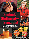 Soaked Slathered & Seasoned A Complete Guide to Flavoring Food on the Grill & BBQ