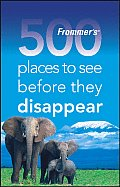 Frommers 500 Places to See Before They Disappear