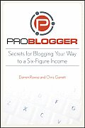 ProBlogger Secrets for Blogging Your Way to a Six Figure Income 1st Edition