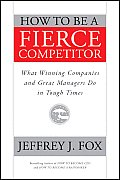 How to Be a Fierce Competitor What Good Companies & Great Managers Do in Tough Times