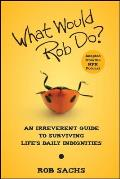 What Would Rob Do?: An Irreverent Guide to Surviving Life's Daily Indignities