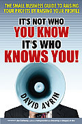 Its Not Who You Know Its Who Knows You The Small Business Guide to Raising Your Profits by Raising Your Profile