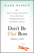 Dont Be That Boss: How Great Communicators Get the Most Out of Their Employees and Their Careers