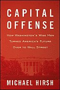 Capital Offense How Washingtons Wise Men Turned Americas Future Over to Wall Street