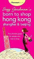 Suzy Gershman's Born to Shop Hong Kong, Shanghai & Beijing: The Ultimate Guide for People Who Love to Shop (Suzy Gershman's Born to Shop Hong Kong, Shanghai & Beijing)