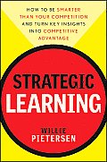 Strategic Learning How To Be Smarter Than Your Competition & Turn Key Insights Into Competitive Advantage
