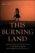 This Burning Land: Lessons from the Front Lines of the Transformed Israeli-Palestinian Conflict