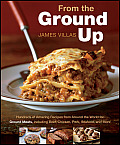From the Ground Up Hundreds of Amazing Recipes from Around the World for Ground Meats Including Beef Chicken Porkm Seafood & More
