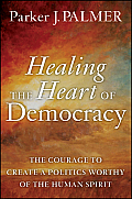Healing the Heart of Democracy The Courage to Create a Politics Worthy of the Human Spirit