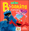 Sesame Street B Is for Baking: 50 Yummy Dishes to Make Together