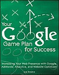Your Google Game Plan for Success: Increasing Your Web Presence With Google Adwords, Analytics and Website Optimizer (10 Edition)