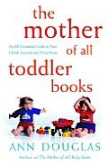 The Mother of All Toddler Books: An All-Canadian Guide to Your Child's Second and Third Years