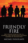 Friendly Fire The Untold Story of the U S Bombing That Killed Four Canadian Soldiers in Afghanistan