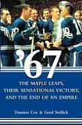 67: The Maple Leafs, Their Sensational Victory, and the End of an Empire
