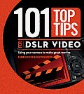 101 Top Tips for DSLR Video Using Your Camera to Make Great Movies