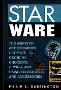 Star Ware: The Amateur Astronomer's Ultimate Guide to Choosing, Buying, and Using Telescopes and Accessories