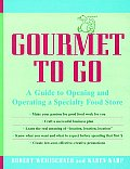 Gourmet to Go A Guide to Opening & Operating a Specialty Food Store