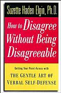 How To Disagree Without Being Disagreeable: Getting Your Point Across With The Gentle Art Of Verbal... by Suzette Haden Elgin