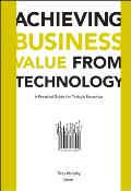 Achieving Business Value from Technology A Practical Guide for Todays Executive