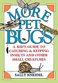 More Pet Bugs A Kids Guide to Catching & Keeping Insects & Other Small Creatures